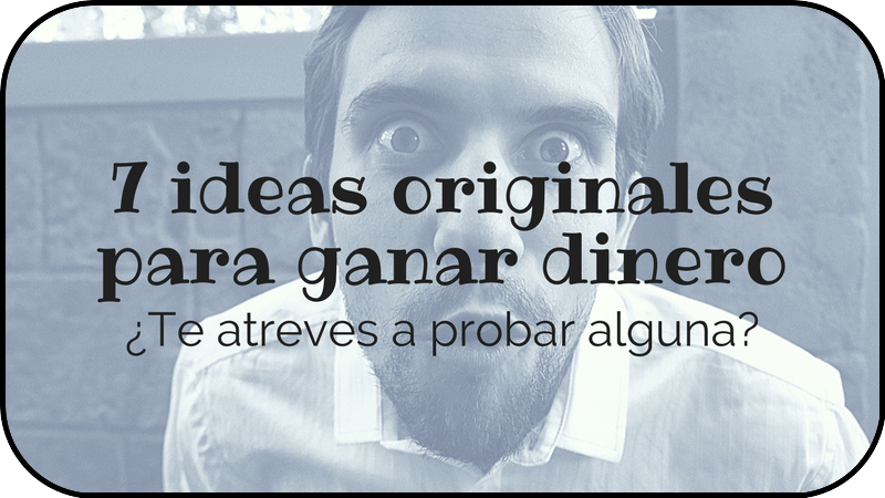 7 Ideas originales para que empieces a ganar dinero de manera distinta ;)