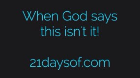 When God says this isn't it!
