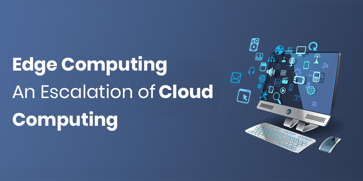 Edge Computing - An Escalation of Cloud Computing