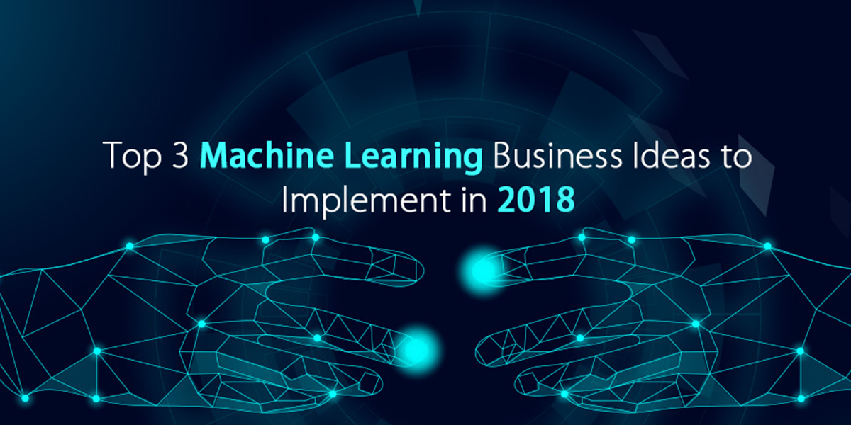 Top 3 Machine Learning Business Ideas to Implement in 2018