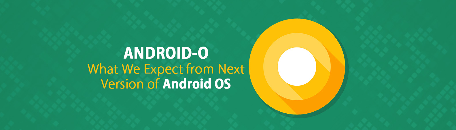 Android O: What We Expect from Next Version of Android OS