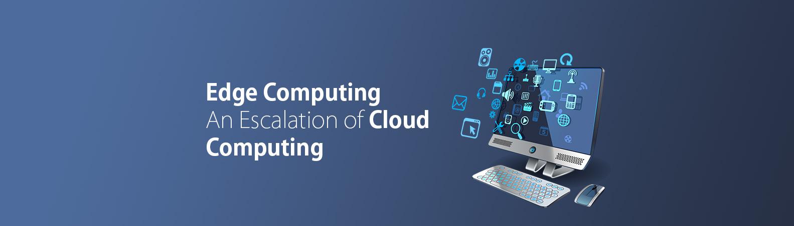 Edge Computing – An Escalation of Cloud Computing