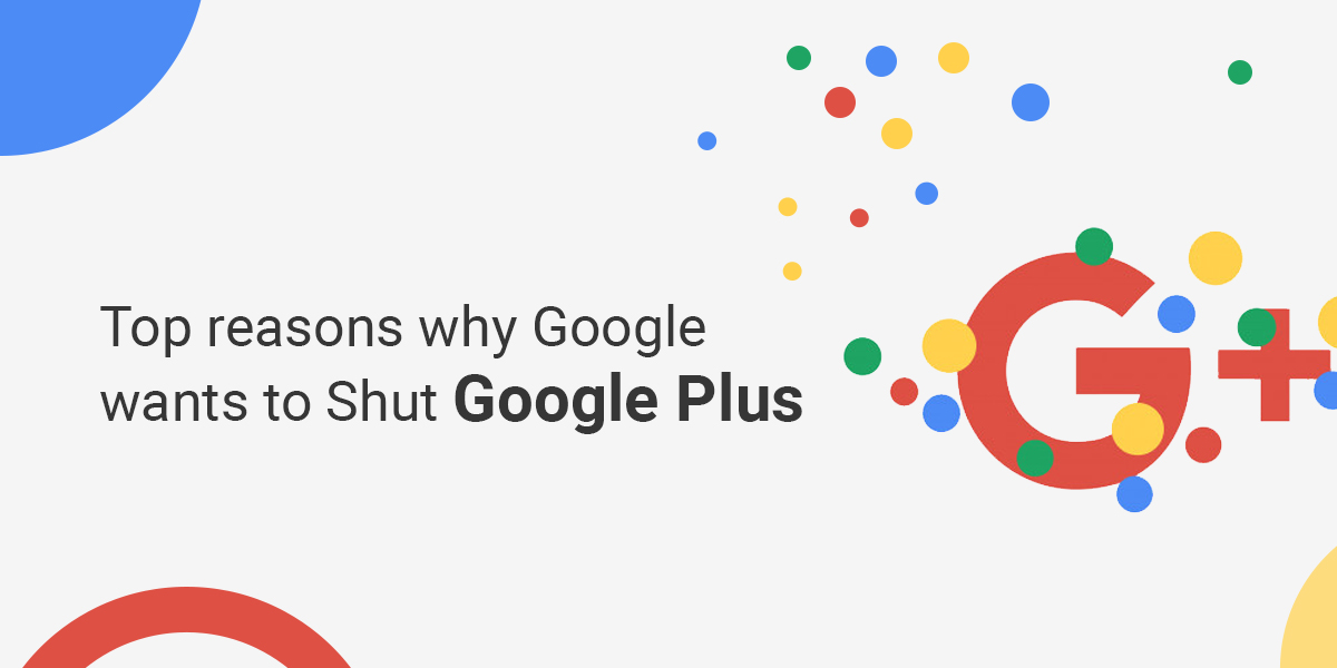 Top reasons why Google wants to shut down Google Plus