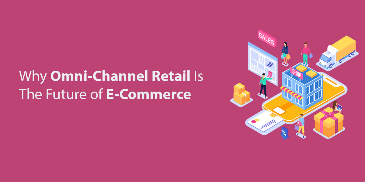 Why Omni-Channel Retail Is The Future of E-Commerce