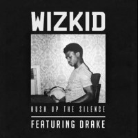 Wizkid – Hush Up The Silence ft. Drake