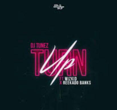 DJ Tunez - Turn Up ft. Wizkid & Reekado Banks