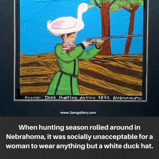 When hunting season rolled around in Nebrahoma, it was socially unacceptable for a woman to wear anything but a white duck hat.