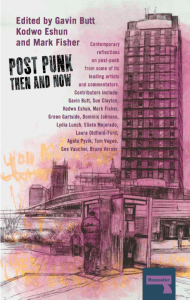 Post-Punk Then And Now, eds. Gavin Butt, Kodwo Eshun and Mark Fisher, Repeater Books, 2016