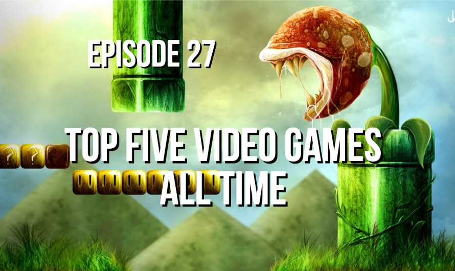Top Five Video Games All Time – Episode 27