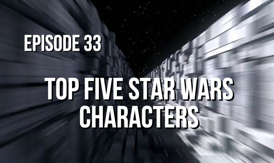 Episode 33 – Top Five Star Wars Characters