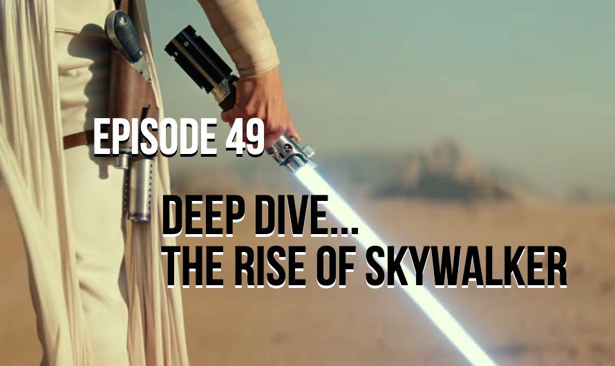 Deep Dive… The Rise of Skywalker – Episode 49
