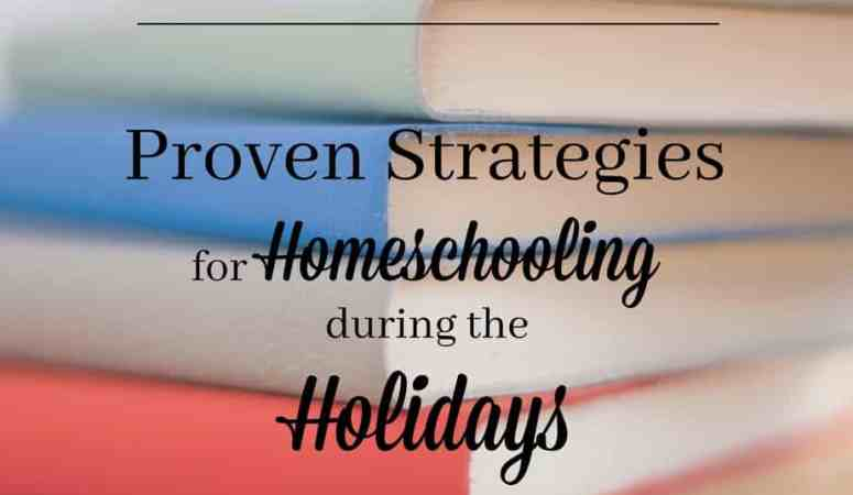 Proven Strategies for Homeschooling during the Holidays // Homeschool Blogger Round-Up