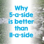 5-a-side vs 11-a-side. Benefits of 5-a-side
