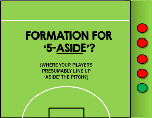 5-ASIDE FORMATION (INCORRECTLY SPELLED)