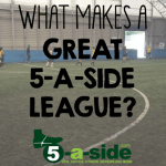What makes a great 5-a-side league