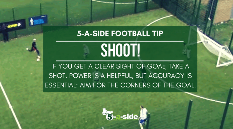 Shoot - take shots when you can in 5 a side football