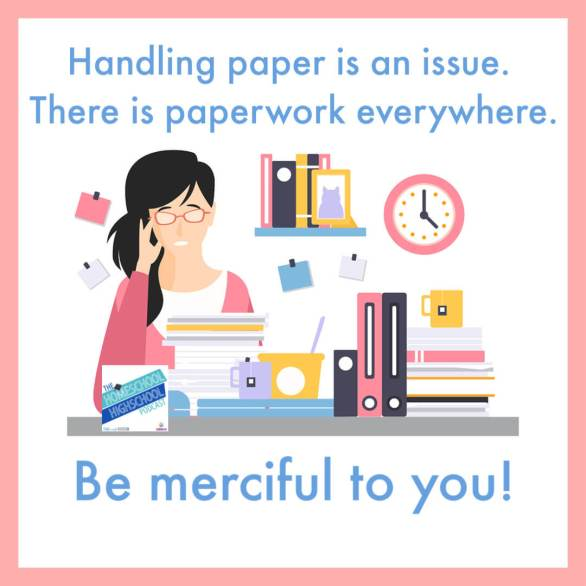 Handling paper is an issue. There is paperwork everywhere. Be merciful to you! Get tips on handling paperwork with Anne Karako and Homeschool Highschool Podcast.