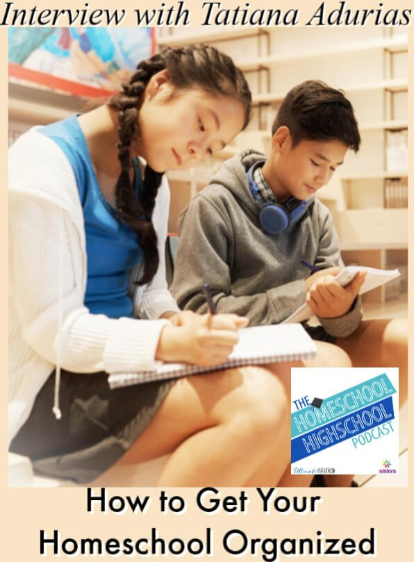How to Get Your Homeschool Organized, Interview with Tatiana Adurias. Tips for teaching teens organizational life skills that help them succeed in academics. #HomeschoolHighSchoolPodcast #homeschoolorganization #TeachingOrganizationToTeens #TatianaAdurias