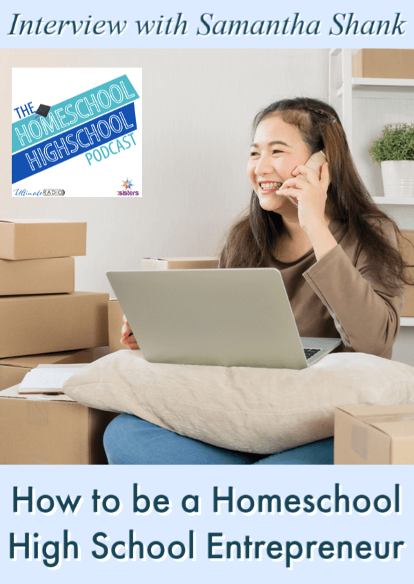 How to be a Homeschool High School Entrepreneur, Interview with Samantha Shank. Homeschool Highschool Podcast. Help your teens get started in business.