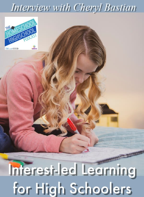 Interest-led Learning for Homeschool High Schoolers, Interview with Cheryl Bastian. Helping teens fulfill who God made them to be.