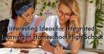 Interesting Ideas for Integrated Learning in Homeschool High School 7SistersHomeschool.com