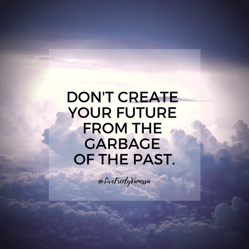 Don't Create Your Future From the Garbage of the Past