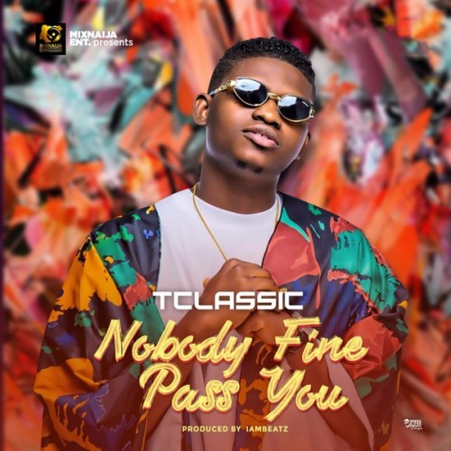 "[Music] T Classic – ""Nobody Fine Pass You"""