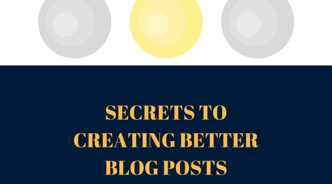 Secrets That Will Help You To Create Better Blog Posts
