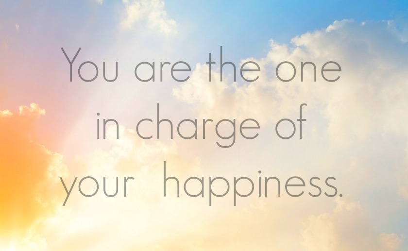 you are the one in charge of your own happiness
