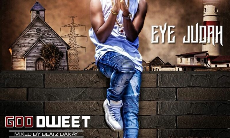 LYRICS: Eye Judah - God Dweet (Mixed by Beatz Dakay)