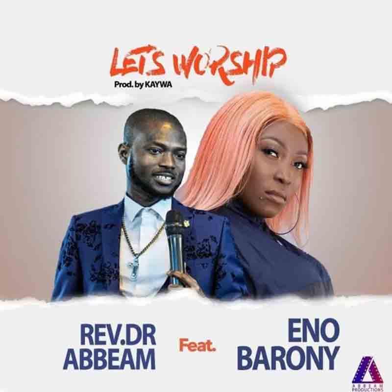 Rev Dr Abbeam Ampomah – Lets Worship Ft Eno Barony