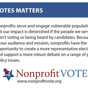 Who Votes Matters: Nonprofits serve and engage vulnerable populations, but our impact is diminished if the people we serve aren't voting or being heard by candidates. Because of our audience and mission, nonprofits have the opportunity to create a more representative electorate and support a more robust debate on a range of public policy issues.