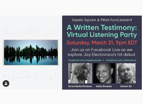 "A graphic reading ""Sapelo Square & Pillars Fund present A Written Testimony: Virtual Listening Party. Saturday, March 21, 9pm EDT. Join us on Facebook Live as we explore Jay Electronica's hit debut."""