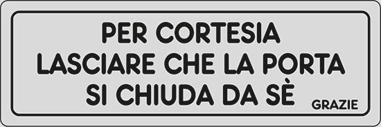 PER CORTESIA LASCIARE CHE LA PORTA SI CHIUDA DA SE' GRAZIE