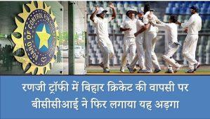 रणजी ट्रॉफी में बिहार क्रिकेट की वापसी पर बीसीसीआई ने फिर लगाया यह अड़गा