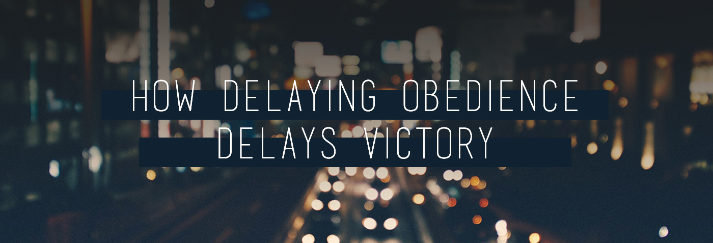 Delaying Obedience Delays Victory
