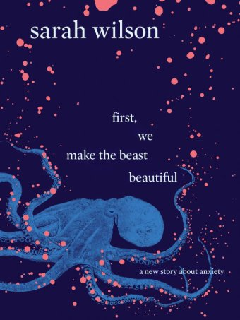The cover of Sarah Wilson's book about anxiety, First, We Make the Beast Beautiful.