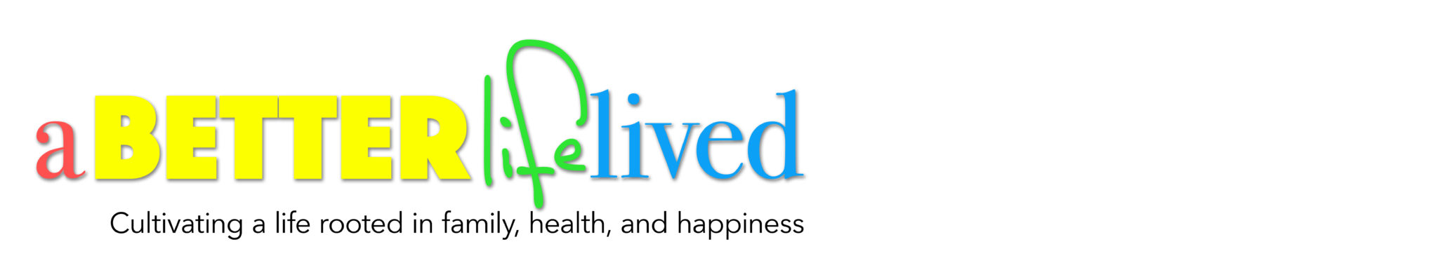 A Better Life Lived-Cultivating a life rooted in family, health, and happiness