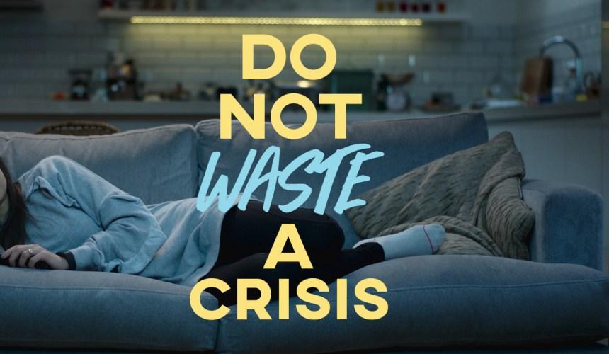 Do Not Waste A Crisis