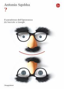Antonio Sgobba - ? Il paradosso dell'ignoranza da Socrate a Google (Il Saggiatore, 2017)