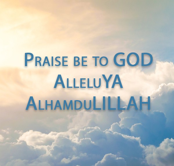 Praise be to GOD: Alleluia and AlhamduLILLAH
