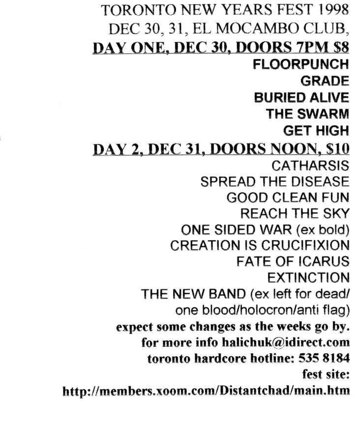 Toronto New Years Festival. December 30th - 31st 1998. The Swarm, Grade, Floorpunch, Buried Alive, Get High, Catharsis, Spread the Disease, Good Clean Fun, Reach the Sky, One Sided War, Creation is Crucifixion, Fate of Icarus, Extinction and Countdown to Oblivion.
