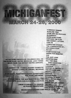 March 24-26 2000 Michigan Fest, Knights of Columbus Hall (Wayne, MI). With The Swarm, 9 Shocks Terror, Alkaline Trio, Atom and His Package, Bloodpact, Born Dead Icons, Capture the Flag, The Casket Lottery, Cave In, Computer Cougar, The Convocation of..., Dillinger Four, Elliot, Good Clean Fun, Inside Five Minutes, Isis, The Jazz June, Keleton DMD, Kill the Man Who Questions, The Locust, Lovesick, Panthro U.K. United 13, The Promise Ring, Propellor, Quixote, Rainer Maria, Reversal of Man, Small Brown Bike, Sweep the Leg Johnny, Ted Leo, Thoughts of Ionesco, Twelve Hour Turn and Voglio Capirlo.