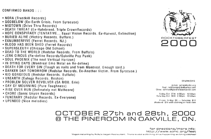 October 27th 2000 at The Pine Room, Oakville, Ontario. Funerary with Nora, Godbelow, Midtown, Death Threat, The Hope Conspiracy, Buried Alive, Ex Number Five, Blood Has Been Shed, Supersleuth, Dead to the World, Darker Day Tomorrow, Kid Gorgeous, Unearth, Problem Solver Revolver, Day of Mourning, Upended, Jerk Circus, Soul Phoenix, In Dying Days, A Death For Every Sin, Rise Over Run, Chore, Brother's Keeper and Ruination. Photo courtesy of Mike Jeffers.