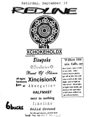 September 18th 1993 at Willow 104 (Niagara Falls, NY). Incision, Chokehold, Redline, Slowpoke, Soulstice, Burst of Silence, Abnegation, Halfmast, Next to Nothing, Fineline and Solid Ground