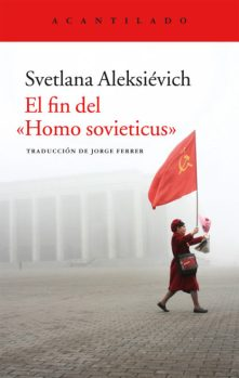 El fin del Homo sovieticus, de Svetlana Aleksiévich. Editorial Acantilado.