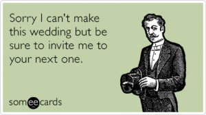 sorry-i-cant-make-this-wedding-but-be-sure-to-invite-me-to-your-next-one-mqg