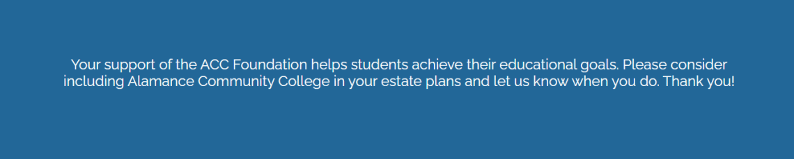 your support of the acc foundation helps students achieve their educational goals. Please consider including Alamance Community College in your estate plans and let us know when you do. Thank you!