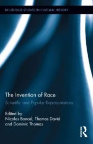 Bancel Nicolas, Thomas David, Thomas Dominic, <i>The invention of Race : Scientific and Popular Representations</i> , Routledge Studies Cultural History, 2014.