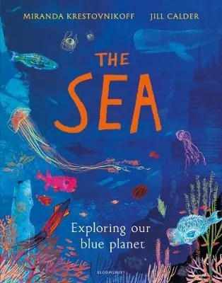 The Sea: Exploring Our blue planet by Miranda Krestovnikoff ill. Jill Calder